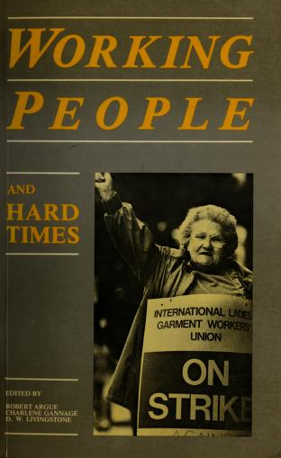 Working people and hard times by [edited by] Robert Argue, Charlene Gannagé, D.W. Livingstone.